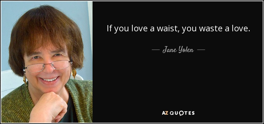 If you love a waist, you waste a love. - Jane Yolen