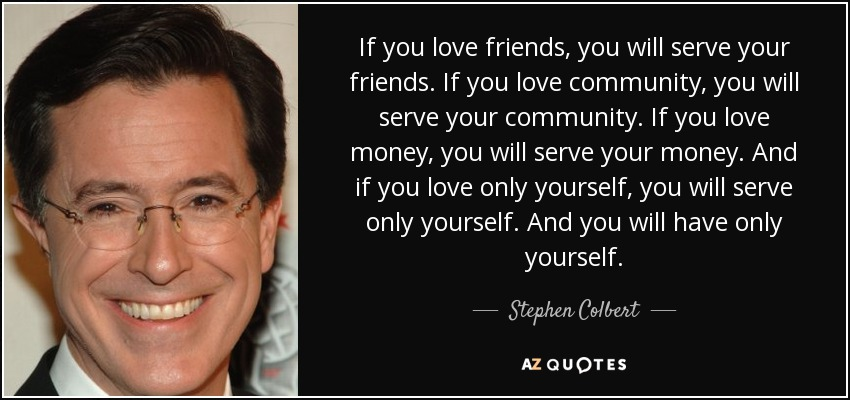 If you love friends, you will serve your friends. If you love community, you will serve your community. If you love money, you will serve your money. And if you love only yourself, you will serve only yourself. And you will have only yourself. - Stephen Colbert