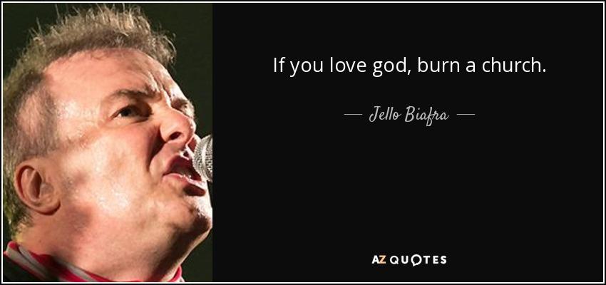 If you love god, burn a church. - Jello Biafra