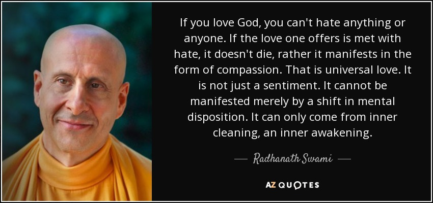 If you love God, you can't hate anything or anyone. If the love one offers is met with hate, it doesn't die, rather it manifests in the form of compassion. That is universal love. It is not just a sentiment. It cannot be manifested merely by a shift in mental disposition. It can only come from inner cleaning, an inner awakening. - Radhanath Swami