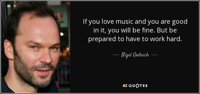 If you love music and you are good in it, you will be fine. But be prepared to have to work hard. - Nigel Godrich