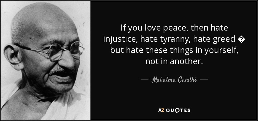 If you love peace, then hate injustice, hate tyranny, hate greed � but hate these things in yourself, not in another. - Mahatma Gandhi