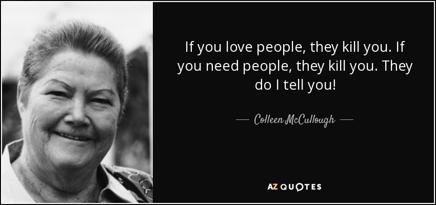 If you love people, they kill you. If you need people, they kill you. They do I tell you! - Colleen McCullough