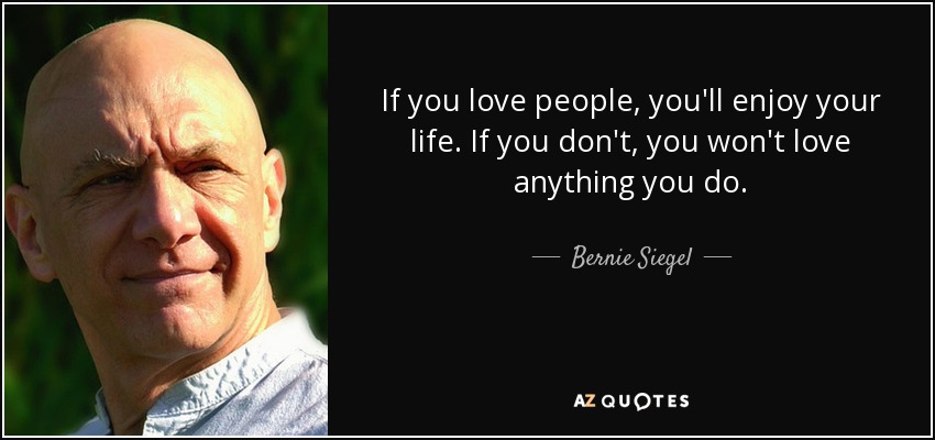 If you love people, you'll enjoy your life. If you don't, you won't love anything you do. - Bernie Siegel
