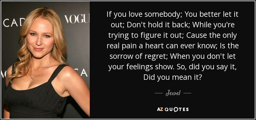 If you love somebody; You better let it out; Don't hold it back; While you're trying to figure it out; Cause the only real pain a heart can ever know; Is the sorrow of regret; When you don't let your feelings show. So, did you say it, Did you mean it? - Jewel