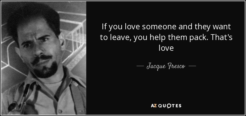 If you love someone and they want to leave, you help them pack. That's love - Jacque Fresco