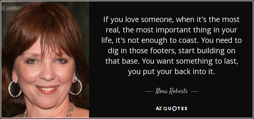 If you love someone, when it's the most real, the most important thing in your life, it's not enough to coast. You need to dig in those footers, start building on that base. You want something to last, you put your back into it. - Nora Roberts
