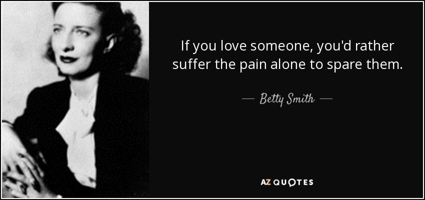 If you love someone, you'd rather suffer the pain alone to spare them. - Betty Smith