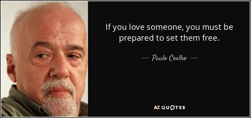 If you love someone, you must be prepared to set them free. - Paulo Coelho