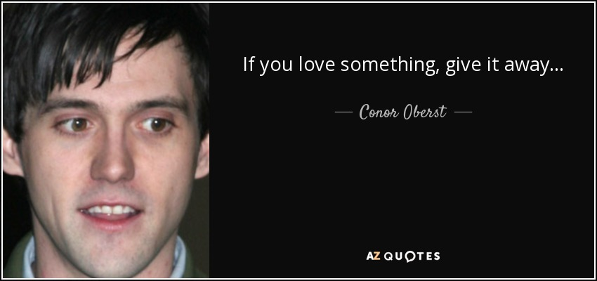 If you love something, give it away... - Conor Oberst