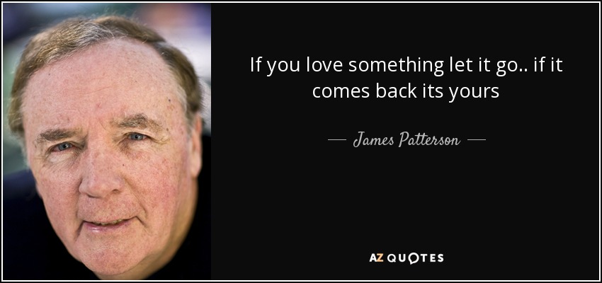If you love something let it go.. if it comes back its yours - James Patterson