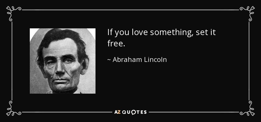 If you love something, set it free. - Abraham Lincoln
