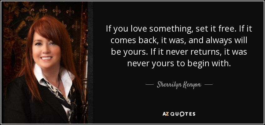 If you love something, set it free. If it comes back, it was, and always will be yours. If it never returns, it was never yours to begin with. - Sherrilyn Kenyon