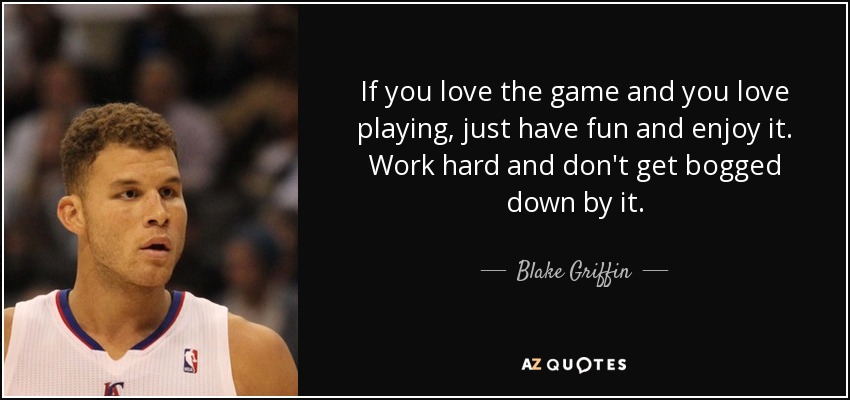 If you love the game and you love playing, just have fun and enjoy it. Work hard and don't get bogged down by it. - Blake Griffin