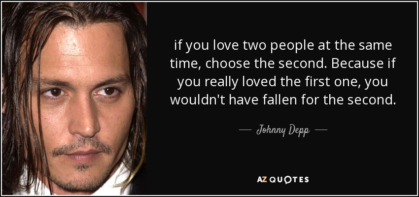 if you love two people at the same time, choose the second. Because if you really loved the first one, you wouldn't have fallen for the second. - Johnny Depp