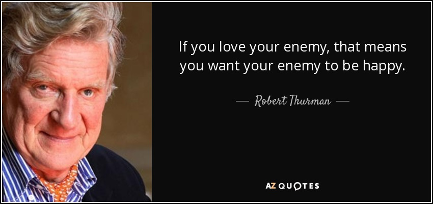 Robert Thurman Quote If You Love Your Enemy That Means You Want