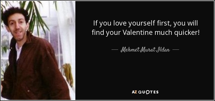 If you love yourself first, you will find your Valentine much quicker! - Mehmet Murat Ildan