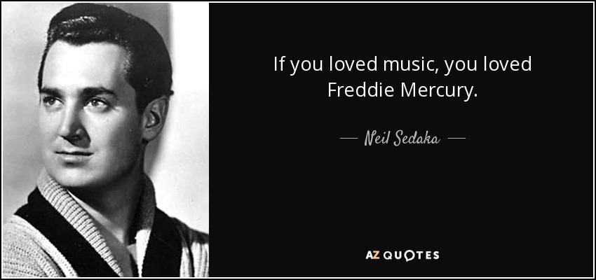If you loved music, you loved Freddie Mercury. - Neil Sedaka