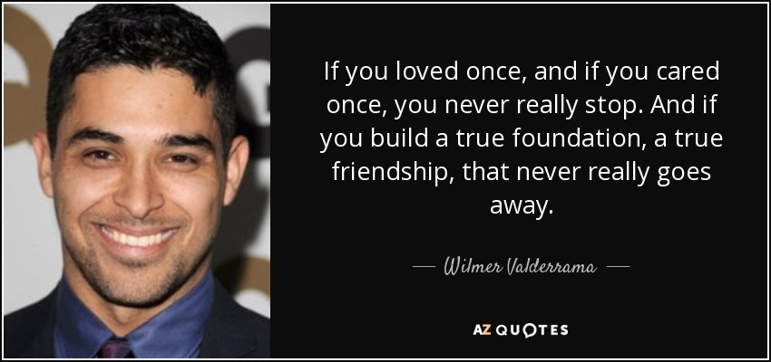 If you loved once, and if you cared once, you never really stop. And if you build a true foundation, a true friendship, that never really goes away. - Wilmer Valderrama