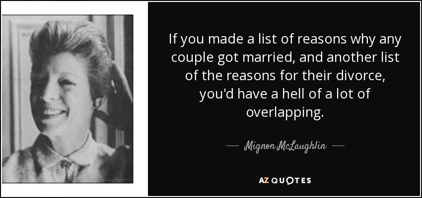 If you made a list of reasons why any couple got married, and another list of the reasons for their divorce, you'd have a hell of a lot of overlapping. - Mignon McLaughlin