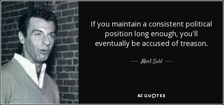 If you maintain a consistent political position long enough, you'll eventually be accused of treason. - Mort Sahl