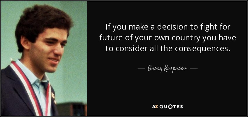 If you make a decision to fight for future of your own country you have to consider all the consequences. - Garry Kasparov