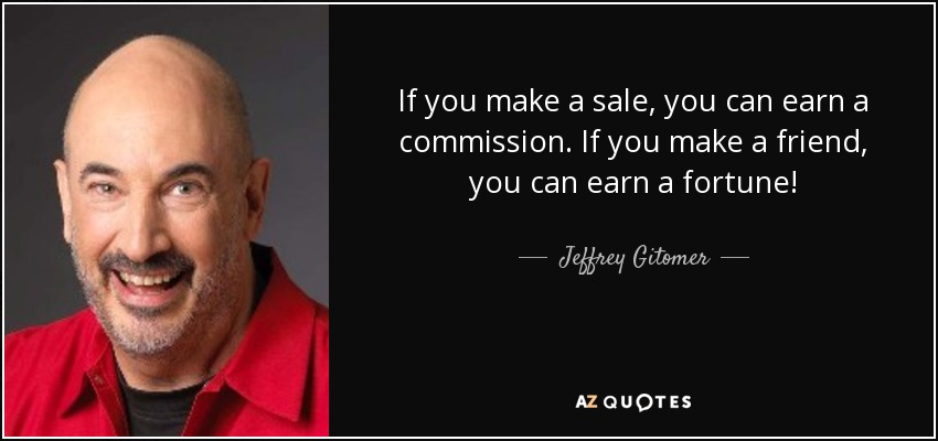 If you make a sale, you can earn a commission. If you make a friend, you can earn a fortune! - Jeffrey Gitomer
