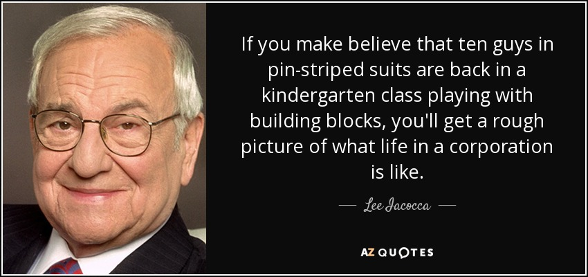 If you make believe that ten guys in pin-striped suits are back in a kindergarten class playing with building blocks, you'll get a rough picture of what life in a corporation is like. - Lee Iacocca