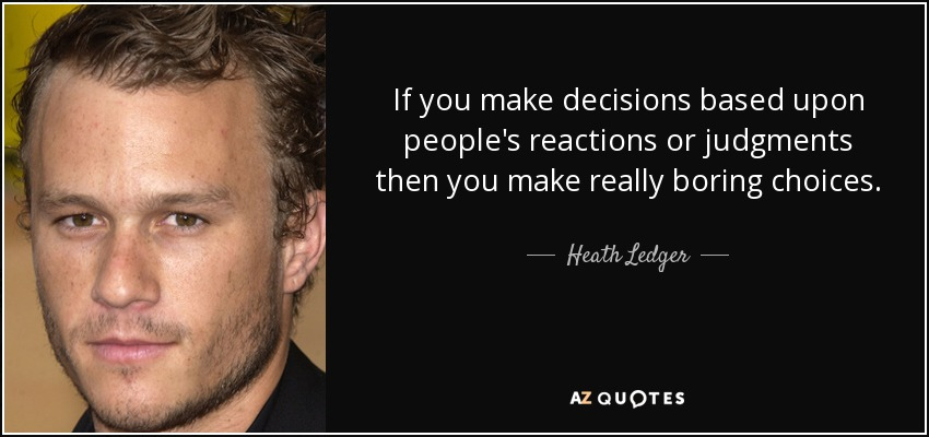 If you make decisions based upon people's reactions or judgments then you make really boring choices. - Heath Ledger