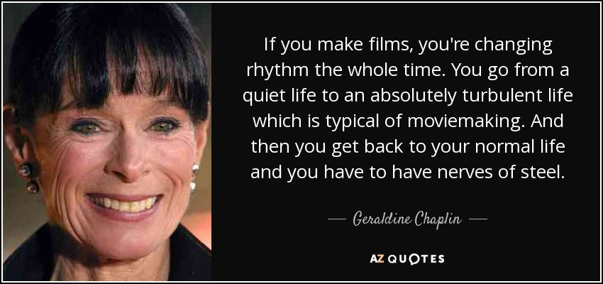 If you make films, you're changing rhythm the whole time. You go from a quiet life to an absolutely turbulent life which is typical of moviemaking. And then you get back to your normal life and you have to have nerves of steel. - Geraldine Chaplin