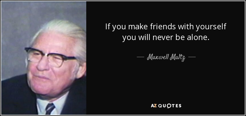 If you make friends with yourself you will never be alone. - Maxwell Maltz