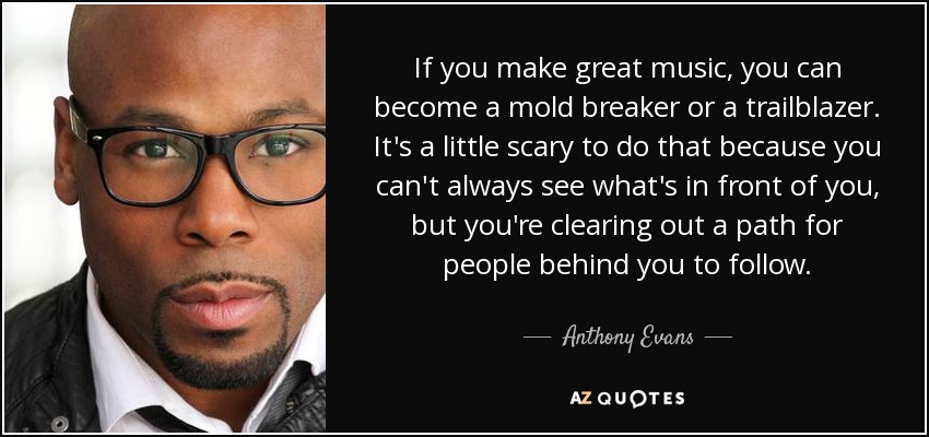 If you make great music, you can become a mold breaker or a trailblazer. It's a little scary to do that because you can't always see what's in front of you, but you're clearing out a path for people behind you to follow. - Anthony Evans