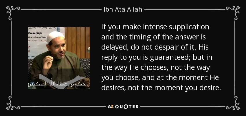 If you make intense supplication and the timing of the answer is delayed, do not despair of it. His reply to you is guaranteed; but in the way He chooses, not the way you choose, and at the moment He desires, not the moment you desire. - Ibn Ata Allah