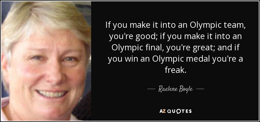 If you make it into an Olympic team, you're good; if you make it into an Olympic final, you're great; and if you win an Olympic medal you're a freak. - Raelene Boyle