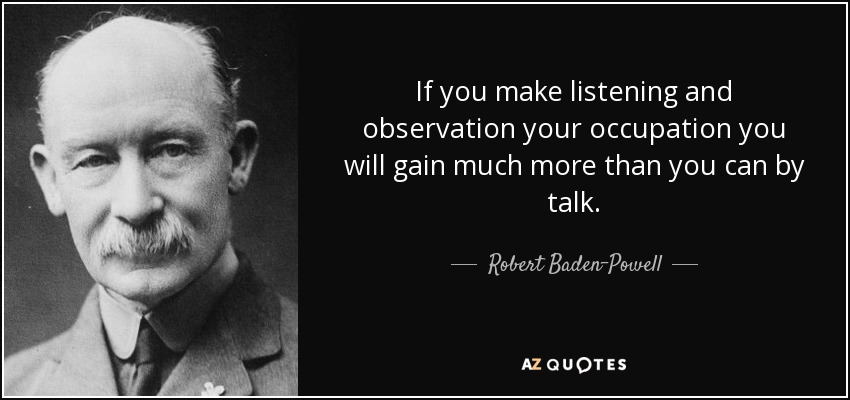 If you make listening and observation your occupation you will gain much more than you can by talk. - Robert Baden-Powell