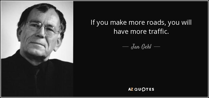 If you make more roads, you will have more traffic. - Jan Gehl