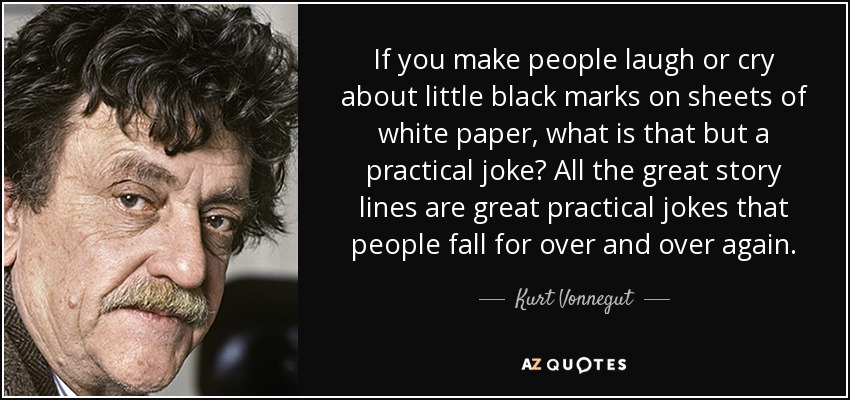 If you make people laugh or cry about little black marks on sheets of white paper, what is that but a practical joke? All the great story lines are great practical jokes that people fall for over and over again. - Kurt Vonnegut