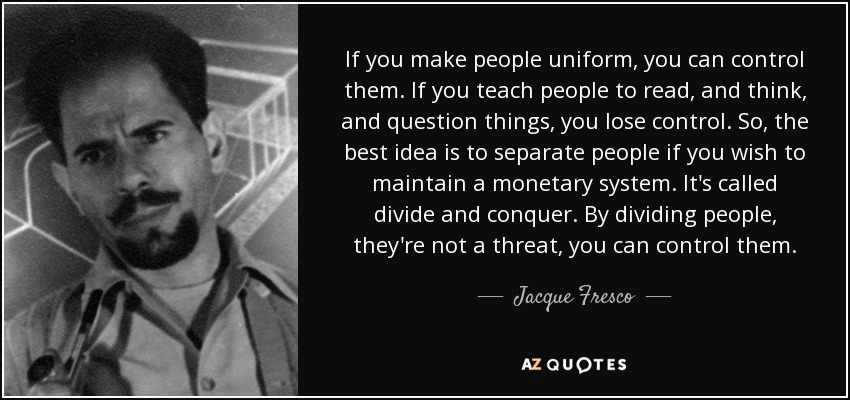 If you make people uniform, you can control them. If you teach people to read, and think, and question things, you lose control. So, the best idea is to separate people if you wish to maintain a monetary system. It's called divide and conquer. By dividing people, they're not a threat, you can control them. - Jacque Fresco