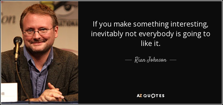 If you make something interesting, inevitably not everybody is going to like it. - Rian Johnson