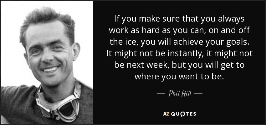 If you make sure that you always work as hard as you can, on and off the ice, you will achieve your goals. It might not be instantly, it might not be next week, but you will get to where you want to be. - Phil Hill