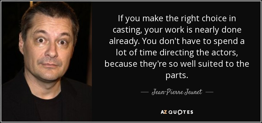 If you make the right choice in casting, your work is nearly done already. You don't have to spend a lot of time directing the actors, because they're so well suited to the parts. - Jean-Pierre Jeunet