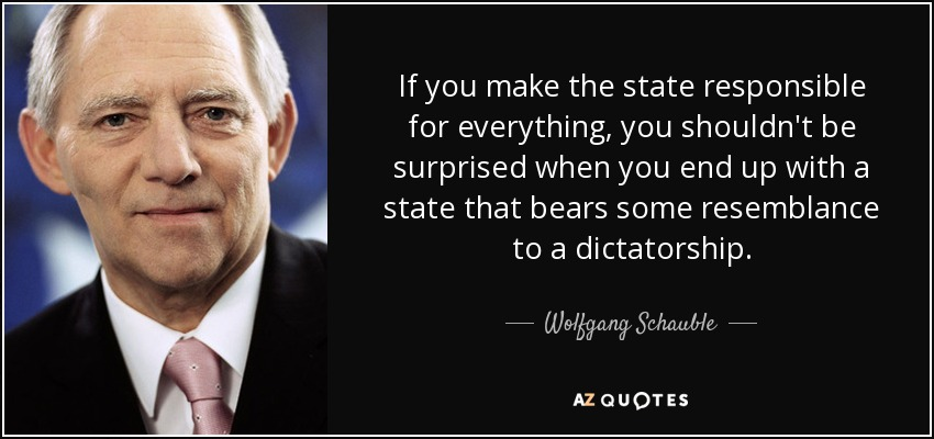 If you make the state responsible for everything, you shouldn't be surprised when you end up with a state that bears some resemblance to a dictatorship. - Wolfgang Schauble