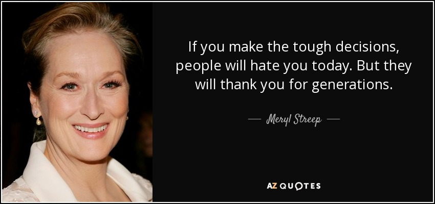 If you make the tough decisions, people will hate you today. But they will thank you for generations. - Meryl Streep