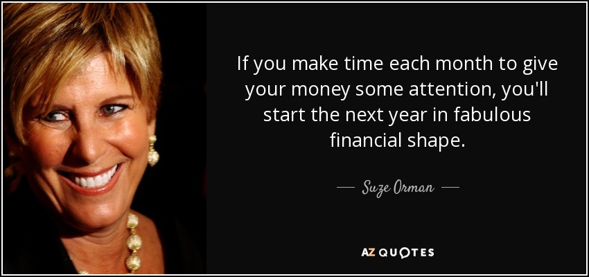 If you make time each month to give your money some attention, you'll start the next year in fabulous financial shape. - Suze Orman