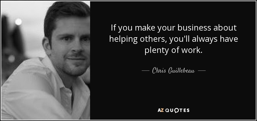 If you make your business about helping others, you'll always have plenty of work. - Chris Guillebeau