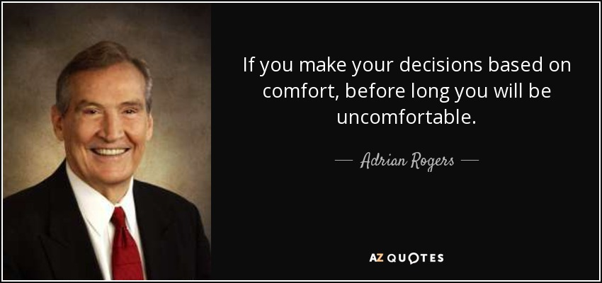 If you make your decisions based on comfort, before long you will be uncomfortable. - Adrian Rogers