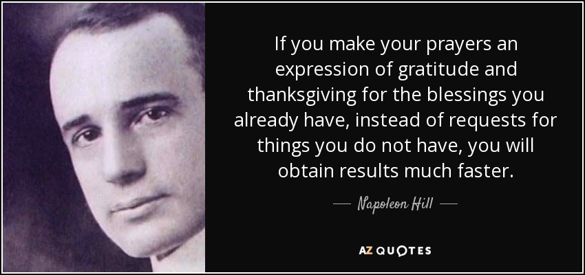 If you make your prayers an expression of gratitude and thanksgiving for the blessings you have already received, instead of requests for what you do not have, you will obtain results a great deal faster. - Napoleon Hill