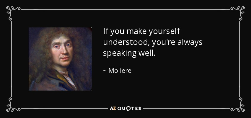 If you make yourself understood, you're always speaking well. - Moliere