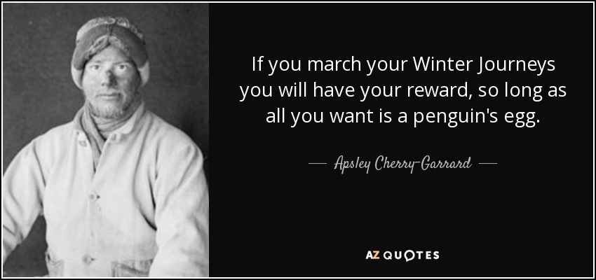 If you march your Winter Journeys you will have your reward, so long as all you want is a penguin's egg. - Apsley Cherry-Garrard