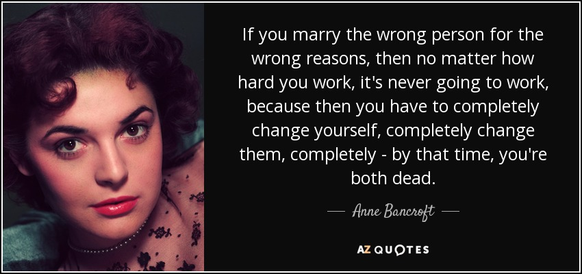 If you marry the wrong person for the wrong reasons, then no matter how hard you work, it's never going to work, because then you have to completely change yourself, completely change them, completely - by that time, you're both dead. - Anne Bancroft